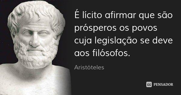 É lícito afirmar que são prósperos os povos cuja legislação se deve aos filósofos.... Frase de Aristóteles.