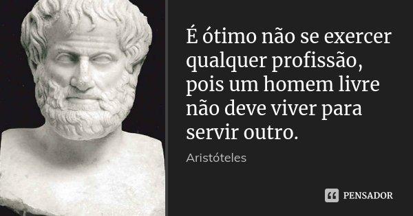 É ótimo não se exercer qualquer profissão, pois um homem livre não deve viver para servir outro.... Frase de Aristóteles.