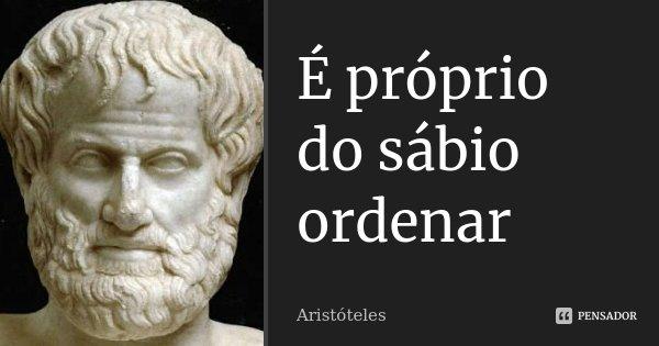 É próprio do sábio ordenar... Frase de Aristóteles.