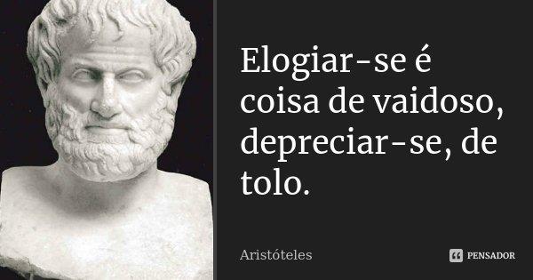 Elogiar-se é coisa de vaidoso, depreciar-se, de tolo.... Frase de Aristóteles.
