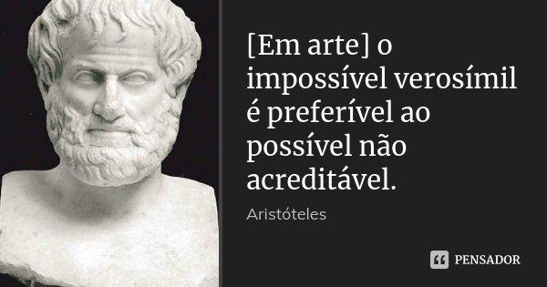 [Em arte] o impossível verosímil é preferível ao possível não acreditável.... Frase de Aristóteles.