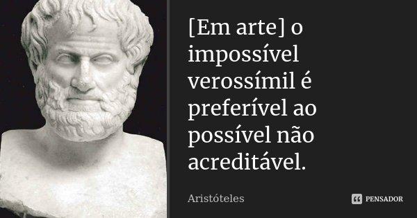 [Em arte] o impossível verossímil é preferível ao possível não acreditável.... Frase de Aristóteles.