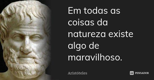 Em todas as coisas da natureza existe algo de maravilhoso.... Frase de Aristóteles.