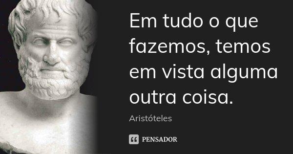 Em tudo o que fazemos, temos em vista alguma outra coisa.... Frase de Aristóteles.