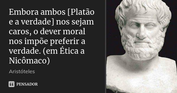Embora ambos [Platão e a verdade] nos sejam caros, o dever moral nos impõe preferir a verdade. (em Ética a Nicômaco)... Frase de Aristóteles.