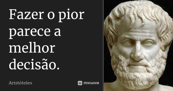 Fazer o pior parece a melhor decisão.... Frase de Aristóteles.