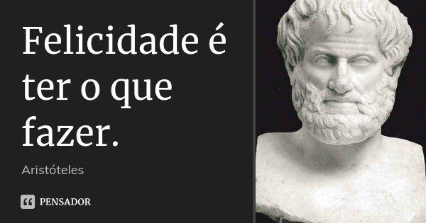 Felicidade é ter o que fazer.... Frase de Aristóteles.