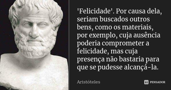 'Felicidade'. Por causa dela, seriam buscados outros bens, como os materiais, por exemplo, cuja ausência poderia comprometer a felicidade, mas cuja presença não... Frase de Aristóteles.