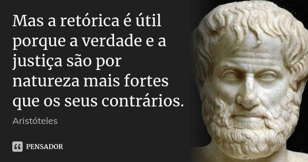 Mas a retórica é útil porque a verdade e a justiça são por natureza mais fortes que os seus contrários.... Frase de Aristóteles.