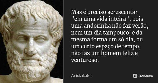 """Mas é preciso acrescentar """"em uma vida inteira"""", pois uma andorinha não faz verão, nem um dia tampouco; e da mesma forma um só dia, ou um curto espaço... Frase de Aristóteles."""