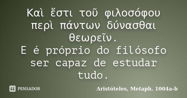 Καὶ ἔστι τοῦ φιλοσόφου περὶ πάντων δύνασθαι θεωρεῖν. E é próprio do filósofo ser capaz de estudar tudo.... Frase de Aristóteles, Metaph. 1004a-b.