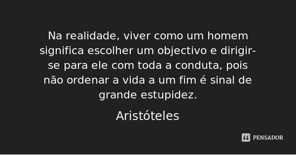 Na realidade, viver como um homem significa escolher um objectivo e dirigir-se para ele com toda a conduta, pois não ordenar a vida a um fim é sinal de grande e... Frase de Aristóteles.