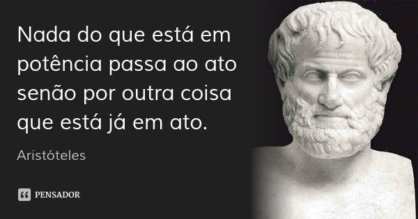 Nada do que está em potência passa ao ato senão por outra coisa que está já em ato.... Frase de Aristóteles.