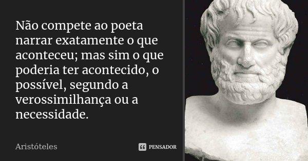 Não compete ao poeta narrar exatamente o que aconteceu; mas sim o que poderia ter acontecido, o possível, segundo a verossimilhança ou a necessidade.... Frase de Aristóteles.