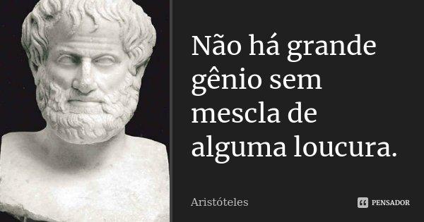 """Não há grande gênio sem mescla de alguma loucura.""""... Frase de Aristóteles."""