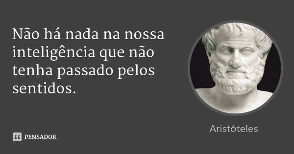 Não há nada na nossa inteligência que não tenha passado pelos sentidos.... Frase de Aristóteles.