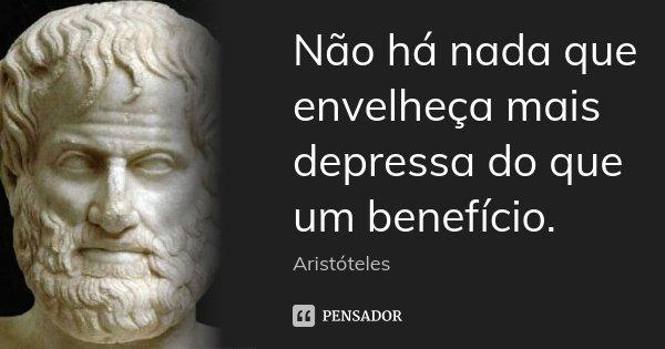 Não há nada que envelheça mais depressa do que um benefício.... Frase de Aristóteles.