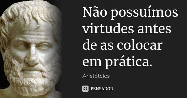 Não possuímos virtudes antes de as colocar em prática.... Frase de Aristóteles.