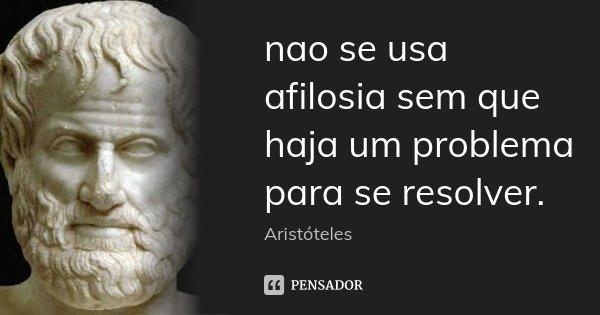 nao se usa afilosia sem que haja um problema para se resolver.... Frase de aristoteles.