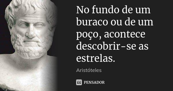No fundo de um buraco ou de um poço, acontece descobrir-se as estrelas.... Frase de Aristóteles.