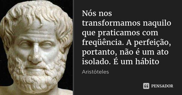 Nós nos transformamos naquilo que praticamos com freqüência. A perfeição, portanto, não é um ato isolado. É um hábito... Frase de Aristóteles.