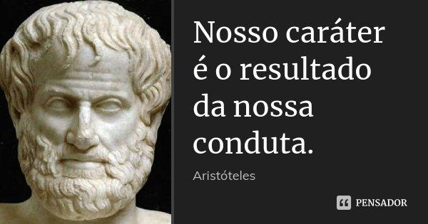 Nosso caráter é o resultado da nossa conduta.... Frase de Aristóteles.
