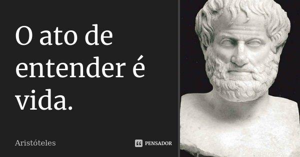 O ato de entender é vida.... Frase de Aristóteles.