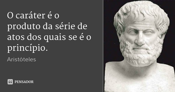 O caráter é o produto da série de atos dos quais se é o princípio.... Frase de Aristoteles.