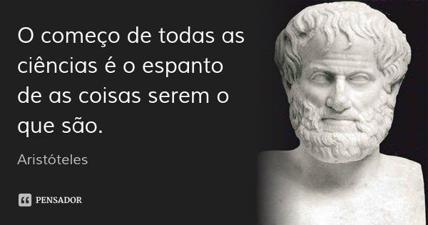 O começo de todas as ciências é o espanto de as coisas serem o que são.... Frase de Aristóteles.