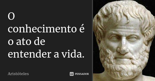 O conhecimento é o ato de entender a vida.... Frase de Aristóteles.
