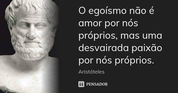 O egoísmo não é amor por nós próprios, mas uma desvairada paixão por nós próprios.... Frase de Aristóteles.