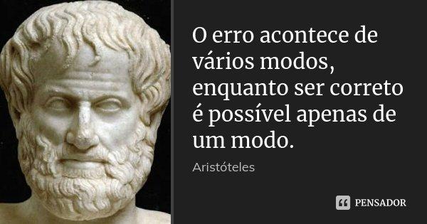 O erro acontece de vários modos, enquanto ser correto é possível apenas de um modo.... Frase de Aristóteles.