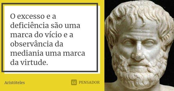 O excesso e a deficiência são uma marca do vício e a observância da mediania uma marca da virtude.... Frase de Aristóteles.