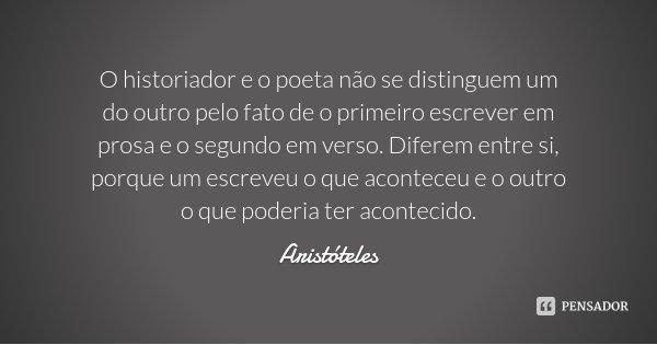 O historiador e o poeta não se distinguem um do outro pelo fato de o primeiro escrever em prosa e o segundo em verso. Diferem entre si, porque um escreveu o que... Frase de Aristóteles.