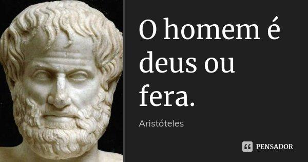 O homem é deus ou fera.... Frase de Aristóteles.
