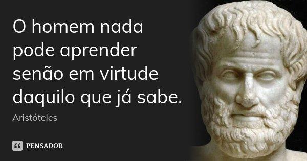 O homem nada pode aprender senão em virtude daquilo que já sabe.... Frase de Aristóteles.