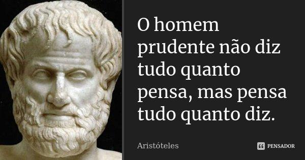 O homem prudente não diz tudo quanto pensa, mas pensa tudo quanto diz.... Frase de Aristóteles.
