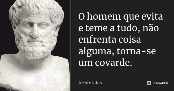 O homem que evita e teme a tudo, não enfrenta coisa alguma, torna-se um covarde.... Frase de Aristóteles.