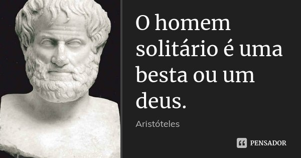 O homem solitário é uma besta ou um deus.... Frase de Aristóteles.