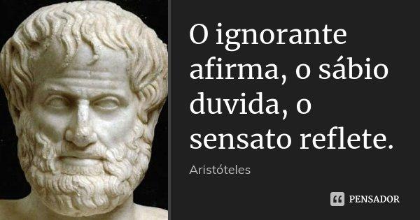 O ignorante afirma, o sábio duvida, o sensato reflete.... Frase de Aristóteles.