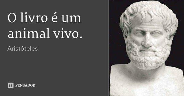 O livro é um animal vivo.... Frase de Aristóteles.