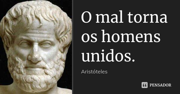O mal torna os homens unidos.... Frase de Aristóteles.