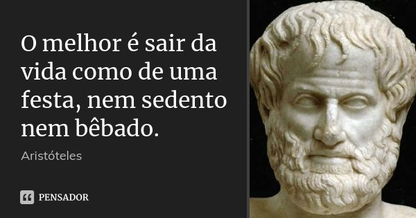 O melhor é sair da vida como de uma festa, nem sedento nem bêbado.... Frase de Aristóteles.
