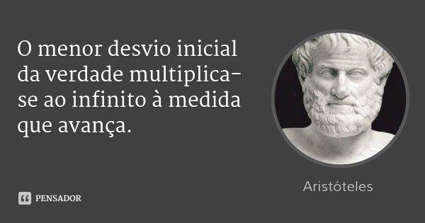 O menor desvio inicial da verdade multiplica-se ao infinito à medida que avança.... Frase de Aristóteles.