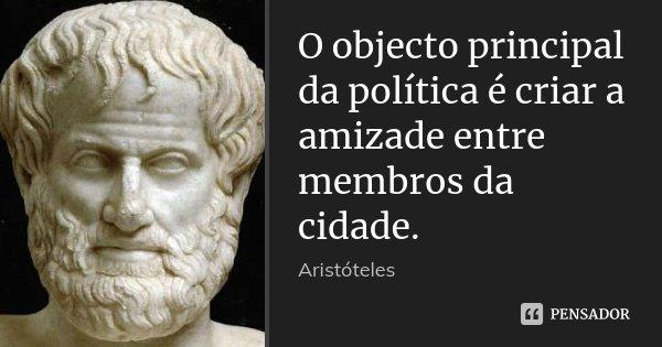 O objecto principal da política é criar a amizade entre membros da cidade.... Frase de Aristóteles.