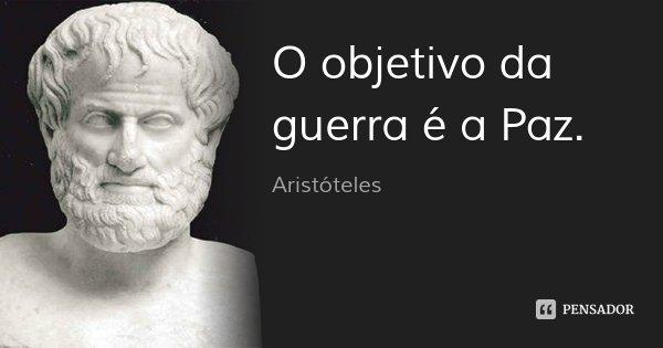 O objetivo da guerra é a Paz.... Frase de Aristóteles.