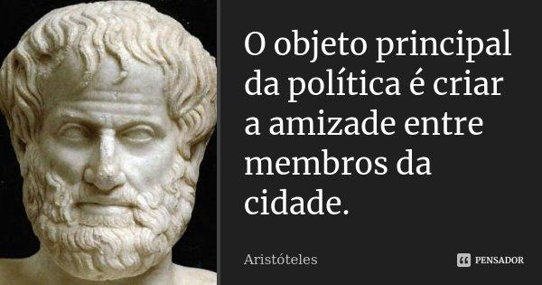 O objeto principal da política é criar a amizade entre membros da cidade.... Frase de Aristóteles.