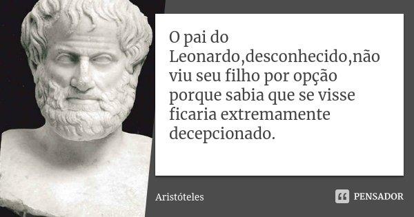 O pai do Leonardo,desconhecido,não viu seu filho por opção porque sabia que se visse ficaria extremamente decepcionado.... Frase de Aristóteles.