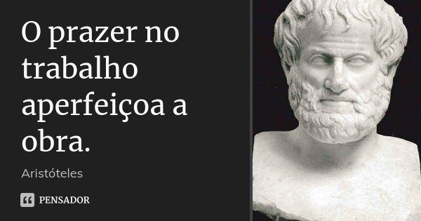 O prazer no trabalho aperfeiçoa a obra.... Frase de Aristóteles.