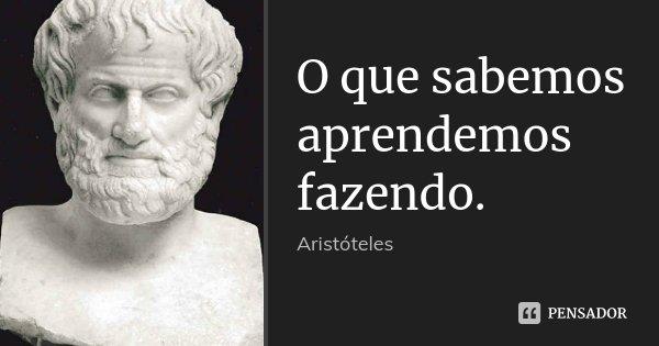 O que sabemos aprendemos fazendo.... Frase de Aristóteles.